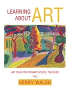 Learning About Art: Art Ideas for Primary School Teachers by Kerry Walsh
