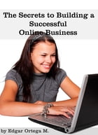 The Secrets to Building a Successful Online Business by edgar ortega