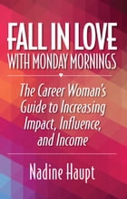 Fall in Love With Monday Mornings: The Career Woman's Guide to Increasing Impact, Influence, And Income by Nadine Haupt