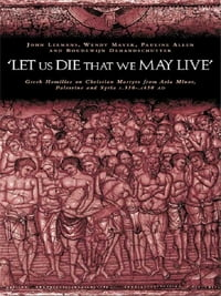 'Let us die that we may live': Greek homilies on Christian Martyrs from Asia Minor, Palestine and…