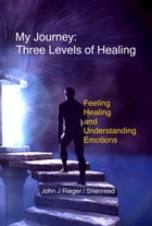 My Journey: Three Levels of Healing – Feeling, Healing, and Understanding Emotions by John Rieger