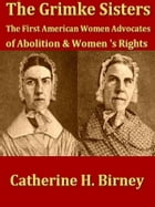 The Grimké Sisters: Sarah and Angelina Grimké, the First American Women Advocates of Abolition and Woman's Rights by Catherine H. Birney