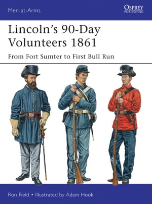 Lincoln�?s 90-Day Volunteers 1861 From Fort Sumter to First Bull Run