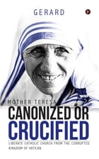 Mother Teresa Canonized or Crucified: Liberate Catholic Church from the Corrupted Kingdom of Vatican by Gerard