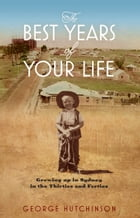 The Best Years of Your Life: Growing Up in Sydney in the Thirties and Forties by George Hutchinson