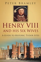 Henry VIII and His Six Wives: A Guide to Historic Tudor Sites by Peter Bramley