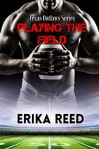 Playing The Field: Texas Outlaws Series by Erika Reed