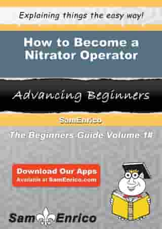 How to Become a Nitrator Operator: How to Become a Nitrator Operator by Lurline Frederick