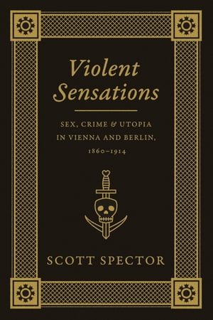 Violent Sensations Sex, Crime, and Utopia in Vienna and Berlin, 1860-1914