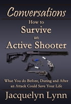 How to Survive an Active Shooter: What You do Before, During and After an Attack Could Save Your Life: Conversations by Jacquelyn Lynn