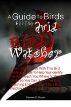 A Guide To Birds For The Avid Bird Watcher: Learn About Birds With This Bird Watching Guide To Help You Identify Birds And Teach You Where To Wa by Clarissa D. Roush
