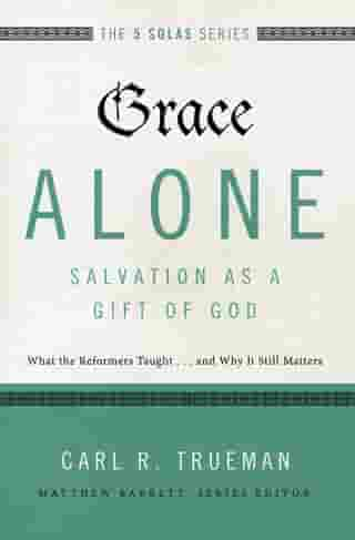 Grace Alone---Salvation as a Gift of God: What the Reformers Taughts...and Why It Still Matters