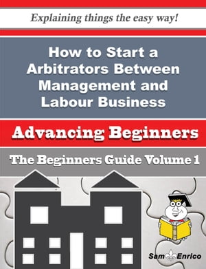How to Start a Arbitrators Between Management and Labour Business (Beginners Guide): How to Start a Arbitrators Between Management and Labour Business (Beginners Guide) by Thi Francisco