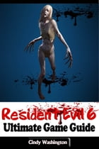 Resident Evil 6 - Ultimate Game Guide by Cindy Washington