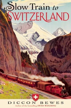 Slow Train to Switzerland One Tour,  Two Trips,  150 Years and a World of Change Apart