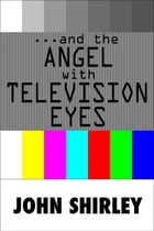 …And The Angel With Television Eyes by John Shirley