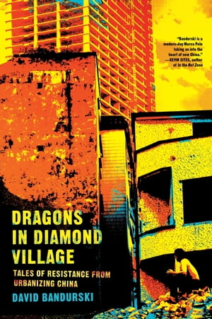 Dragons in Diamond Village Tales of Resistance from Urbanizing China
