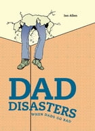 Dad Disasters: When Dads Go Bad by Ian Allen