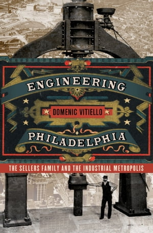 Engineering Philadelphia The Sellers Family and the Industrial Metropolis