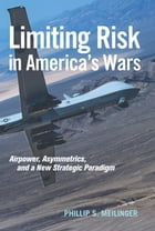 Limiting Risk in America's Wars: Airpower, Asymmetrics, and a New Strategic Paradigm by Meilinger