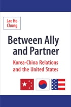 Between Ally and Partner: Korea-China Relations and the United States by Jae Ho Chung