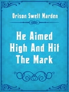 He Aimed High And Hit The Mark by Orison Swett Marden
