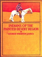 The Indians of the Painted Desert Region: Hopis, Navahoes, Wallapais, Havasupais by George Wharton James
