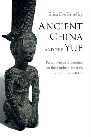 Ancient China and the Yue Perceptions and Identities on the Southern Frontier,  c.400 BCE?50 CE