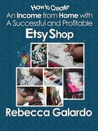How to Create an Income from Home with a Successful and Profitable Etsy Shop by Rebecca Galardo