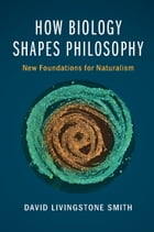 How Biology Shapes Philosophy: New Foundations for Naturalism