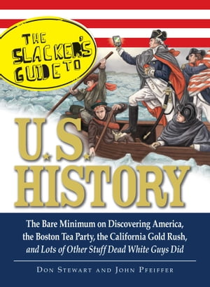 The Slackers Guide to U.S. History The Bare Minimum on Discovering America,  the Boston Tea Party,  the California Gold Rush,  and Lots of Other Stuff De