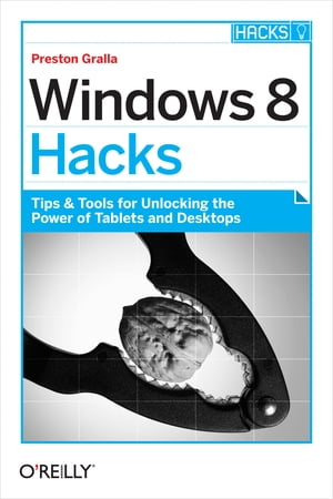 Windows 8 Hacks: Tips & Tools for Unlocking the Power of Tablets and Desktops