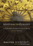 Seven Sacred Pauses: Living Mindfully Through the Hours of the Day by Macrina Wiederkehr