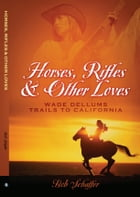 Horses, Rifles & Other Loves: Wade Dellums Trails to California by Bob Schaffer