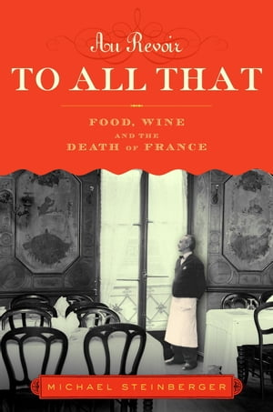 Au Revoir to All That: Food, Wine, and the Decline of France by Michael Steinberger