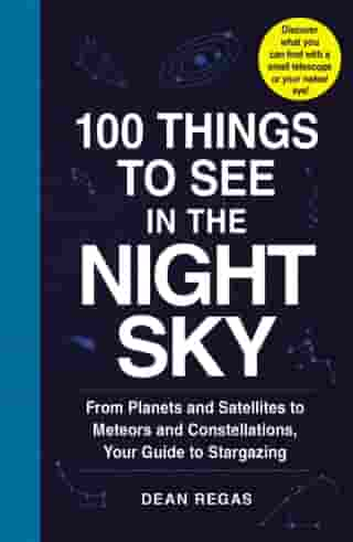 100 Things to See in the Night Sky: From Planets and Satellites to Meteors and Constellations, Your Guide to Stargazing de Dean Regas