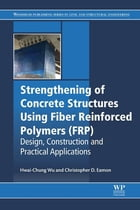 Strengthening of Concrete Structures Using Fiber Reinforced Polymers (FRP): Design, Construction and Practical Applications by Hwai-Chung Wu