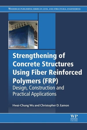 Strengthening of Concrete Structures Using Fiber Reinforced Polymers (FRP) Design,  Construction and Practical Applications