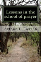Lessons in the School of Prayer by Arthur T. Pierson