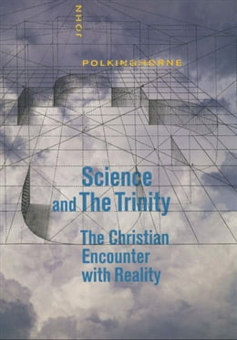 Book Science and the Trinity: The Christian Encounter with Reality by John Polkinghorne, F.R.S., K.B.E.