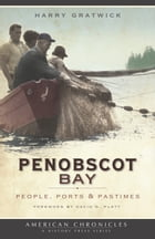 Penobscot Bay: People, Ports & Pastimes by Harry Gratwick