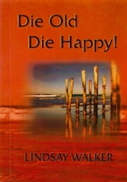Die Old Die Happy!: Wise Words Of Wisdom by Lindsay Walker