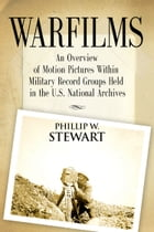 Warfilms: An Overview of Motion Pictures Within Military Record Groups Held in the U.S. National Archives by Phillip W. Stewart