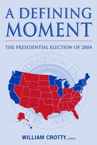 A Defining Moment: The Presidential Election of 2004: The Presidential Election of 2004
