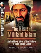 The Rise of Militant Islam: An Insider's View of the Failure to Curb Global Jihad by Anthony Tucker-Jones