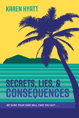Secrets, Lies, and Consequences: Be Sure Your Sins Will Find You Out... by Karen Hyatt