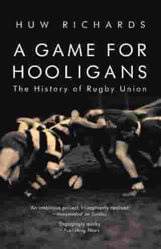 A Game for Hooligans: The History of Rugby Union by Huw Richards