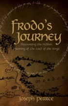 Frodo's Journey: Discover the Hidden Meaning of the Lord of the Rings by Joseph Pearce