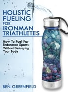 Holistic Fueling For Ironman Triathletes: How to Fuel for Endurance Sports Without Destroying Your Body by Ben Greenfield