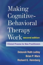 Making Cognitive-Behavioral Therapy Work, Second Edition: Clinical Process for New Practitioners by Deborah Roth Ledley, PhD